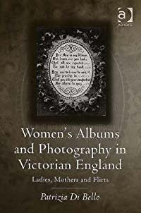 Women's Albums and Photography in Victorian England: Ladies, Mothers, and Flirts