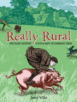 Really Rural: Peculiar Country Ways And How To Embrace Them  by  Janey Wilks