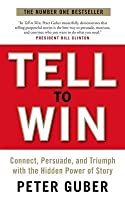 Tell to Win: Connect, Persuade, and Triumph with the Hidden Power of Story. Peter Guber