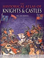The Historical Atlas of Knights & Castles