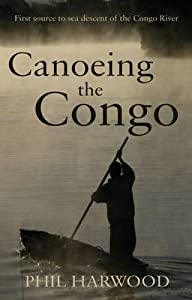 Canoeing the Congo: First Source to Sea Descent of the Congo River