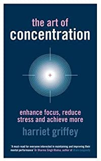 The Art Of Concentration: Enhance Focus, Reduce Stress And Achieve More