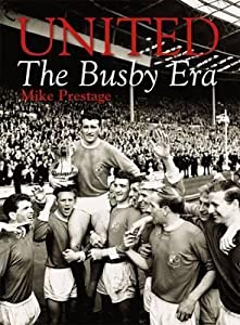 United: The Busby Era. Mike Prestage