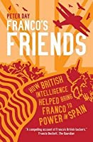 Franco's Friends: How British Intelligence Helped Bring Franco to Power in Spain. Peter Day