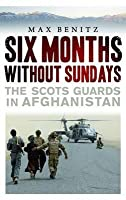 Six Months Without Sundays: The Scots Guards in Afghanistan. Max Benitz