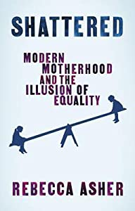 Shattered: Modern Motherhood and the Illusion of Equality