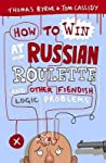 How to Win at Russian Roulette: And Other Fiendish Logic Problems. Thomas Byrne and Tom Cassidy