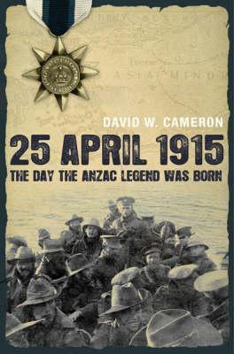 25 April 1915 The Day the Anzac Legend was Born