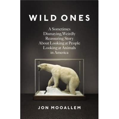Image result for Wild Ones: A Sometimes Dismaying, Weirdly Reassuring Story About Looking at People Looking at Animals in America by Jon Mooallem