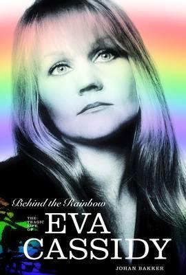 Behind the Rainbow: The Tragic Life of Eva Cassidy. Johan Bakker