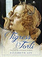 Tigress of Forli: The Life of Caterina Sforza