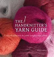 Handknitter's Yarn Guide: A Visual Reference to Yarn Weights and Fibres
