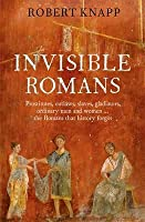 Invisible Romans Prostitutes, outlaws, slaves, gladiators, ordinary men and women ... the Romans that history forgot