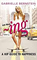 Add More Ing to Your Life: A Hip Guide to Happiness. by Gabrielle Bernstein