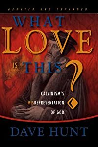 What Love Is This?: Calvinism's Misrepresentation of God