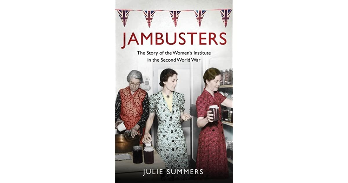 Jambusters The Womens Institute At War 1939 1945 By Julie Summers