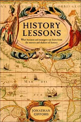 History Lessons: What Business and Managers Can Learn Us about the Movers and Shakers of History. Jonathan Gifford