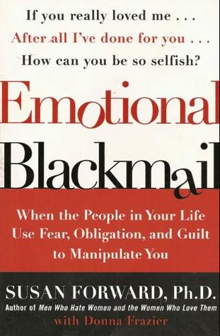 and Guilt to Manipulate You When the People in Your Life Use Fear Obligation Emotional Blackmail