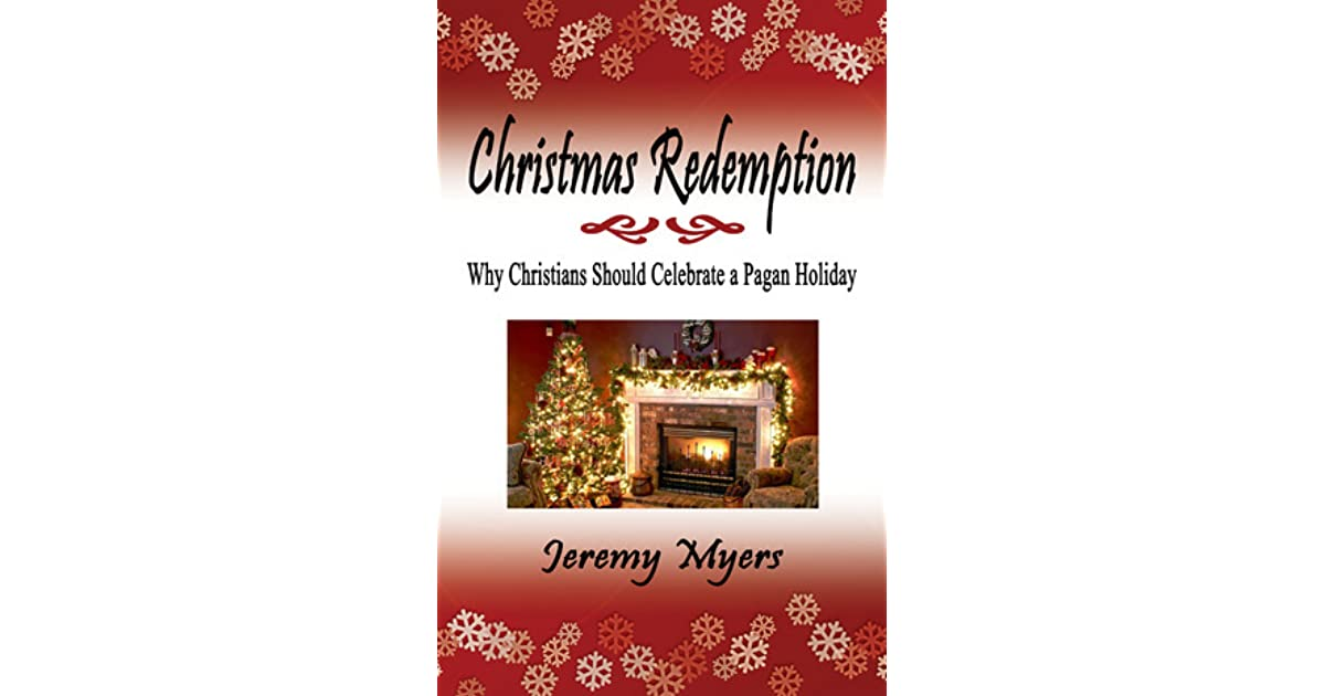 Christmas Is A Pagan Holiday.Christmas Redemption Why Christians Should Celebrate A