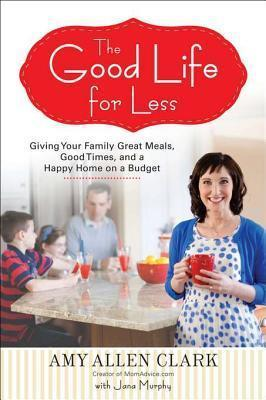 The Good Life for Less - Giving Your Family Great Meals, Good Times, and a Happy Home on a Budget