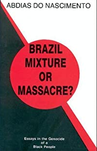 Brazil, Mixture or Massacre?: Essays in the Genocide of a Black People