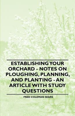 Establishing Your Orchard - Notes on Ploughing, Planning, and Planting - An Article with Study Questions