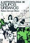 A Antropologia de Grupos Urbanos by Ruben George Oliven