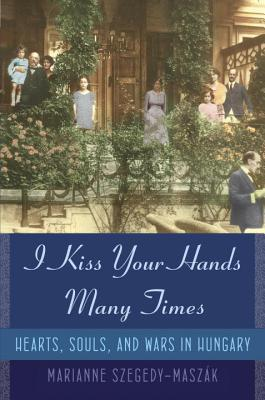 I Kiss Your Hands Many Times: Hearts, Souls, and Wars in Hungary