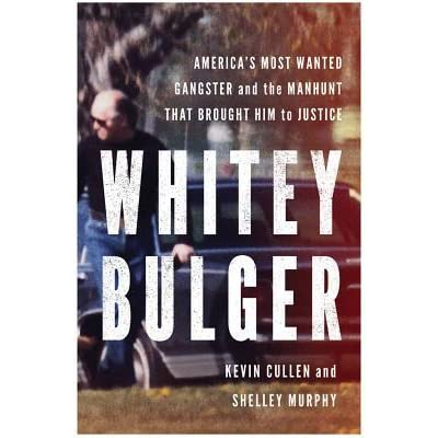 Whitey Bulger Americas Most Wanted Gangster And The Manhunt That Brought Him To Justice By Kevin Cullen