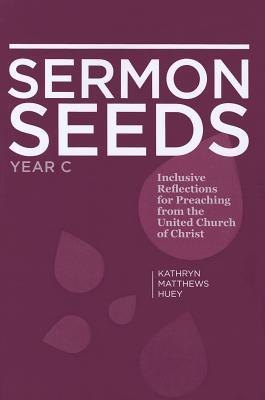 Sermon Seeds - Year C: Inclusive Reflections for Preaching from the United Church of Christ  by  Kathryn Matthews Huey