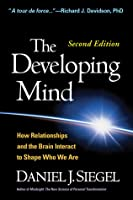 The Developing Mind: How Relationships and the Brain Interact to Shape Who We Are (Second Edition)