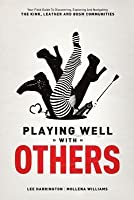 Playing Well with Others: Your Field Guide to Discovering, Exploring and Navigating the Kink, Leather and Bdsm Communities