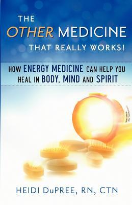 The Other Medicine That Really Works: How Energy Medicine Can Help You Heal in Body, Mind, and Spirit
