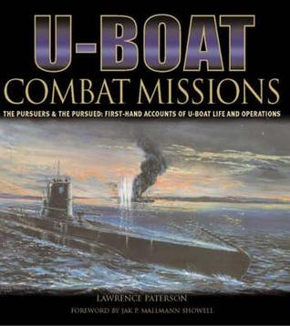 U-Boat Combat Missions: The Pursuers & The Pursued: First Hand Accounts Of U-Boat Life And Operations