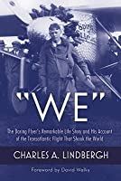 We: The Daring Flyer's Remarkable Life Story and His Account of the Transatlantic Flight That Shook the World