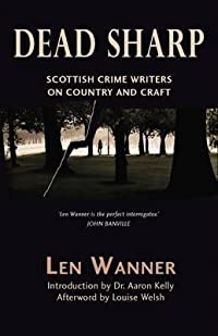 Dead Sharp: Scottish Crime Writers on Country and Craft