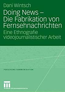 Doing News - Die Fabrikation Von Fernsehnachrichten: Eine Ethnografie Videojournalistischer Arbeit