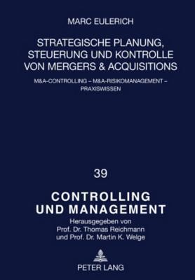 Strategische Planung, Steuerung Und Kontrolle Von Mergers & Acquisitions: M&A-Controlling - M&A-Risikomanagement - Praxiswissen
