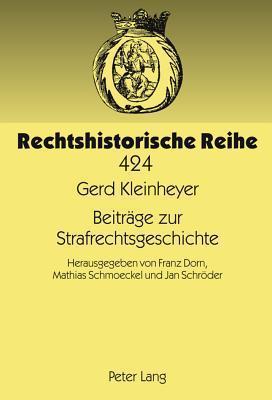 Beitraege Zur Strafrechtsgeschichte: Herausgegeben Von Franz Dorn, Mathias Schmoeckel Und Jan Schroeder Gerd Kleinheyer