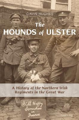 The Hounds of Ulster: A History of the Northern Irish Regiments in the Great War