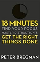 18 Minutes: Find Your Focus, Master Distraction, and Get the Right Things Done. Peter Bregman