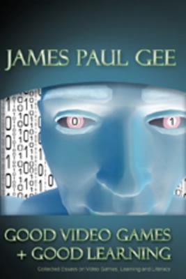 Good Video Games and Good Learning: Collected Essays on Video Games, Learning and Literacy