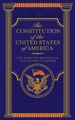 The Constitution of the United States of America and Selected Writings of the Founding Fathers.