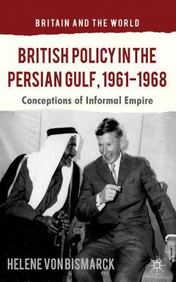 British Policy in the Persian Gulf, 1961-1968: Conceptions of Informal Empire