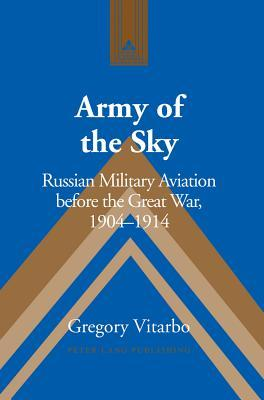 Army of the Sky: Russian Military Aviation Before the Great War, 1904 1914