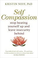 Self Compassion: Stop Beating Yourself Up and Leave Insecurity Behind