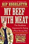 My Beef with Meat: The Healthiest Argument for Eating a Plant-Strong Diet - Plus 140 New Engine 2 Recipes