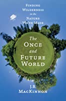 The Once and Future World: Finding Wilderness in the Nature We've Made