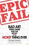 Epic Fail: Bad Art, Viral Fame, and the History of the Worst Thing Ever