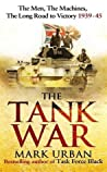 The Tank War: The Men, the Machines and the Long Road to Victory